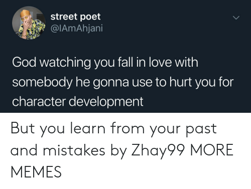 you fall in love: street poet  @IAmAhjani  God watching you fall in love with  somebody he gonna use to hurt you for  character development But you learn from your past and mistakes by Zhay99 MORE MEMES