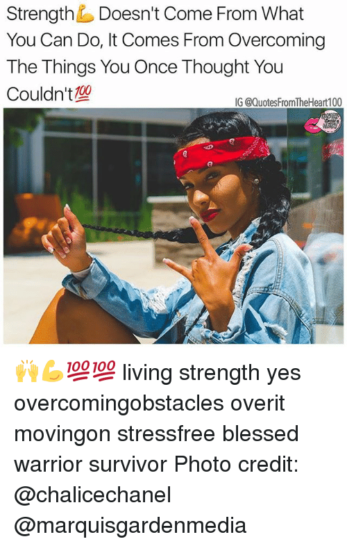 Blessed, Memes, and Survivor: Strength Doesn't Come From What  You Can Do, It Comes From Overcoming  The Things You Once Thought You  Couldn't  0o  IG @QuotesFromTheHeart100 🙌💪💯💯 living strength yes overcomingobstacles overit movingon stressfree blessed warrior survivor Photo credit: @chalicechanel @marquisgardenmedia