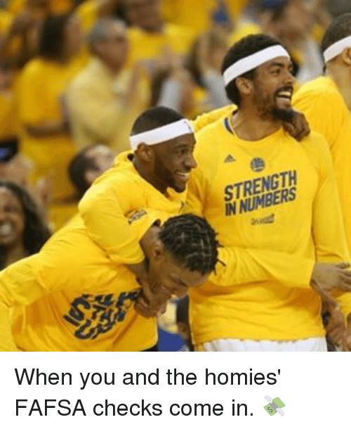 Basketball, Fafsa, and Golden State Warriors: STRENGTH  IN NUMBERS When you and the homies' FAFSA checks come in. 💸