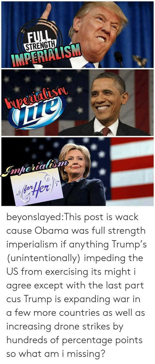 imperialism: STRENGTH  MPERIALISM beyonslayed:This post is wack cause Obama was full strength imperialism if anything Trump's (unintentionally) impeding the US from exercising its might i agree except with the last part cus Trump is expanding war in a few more countries as well as increasing drone strikes by hundreds of percentage points so what am i missing?