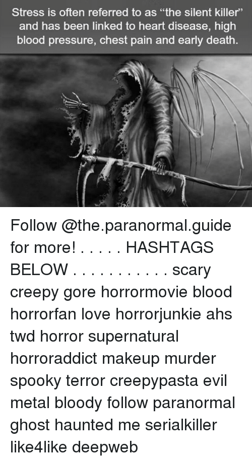 "Bloods, Creepy, and Love: Stress is often referred to as ""the silent killer'  and has been linked to heart disease, high  blood pressure, chest pain and early death Follow @the.paranormal.guide for more! . . . . . HASHTAGS BELOW . . . . . . . . . . . scary creepy gore horrormovie blood horrorfan love horrorjunkie ahs twd horror supernatural horroraddict makeup murder spooky terror creepypasta evil metal bloody follow paranormal ghost haunted me serialkiller like4like deepweb"