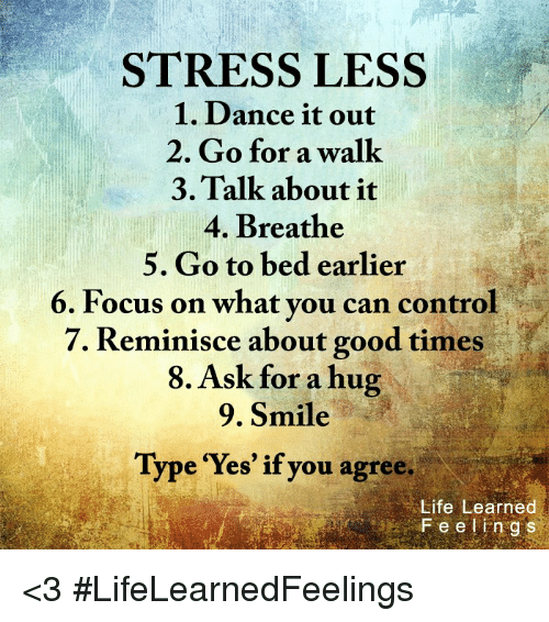 "Good: STRESS LESS  1. Dance it out  2. Go for a walk  3. Talk about it  4. Breathe  5. Go to bed earlier  6. Focus on what you can control  7. Reminisce about good times  8. Ask for a hug  9. Smile  Type ""Yes"" if you agree.  Life Learned <3 #LifeLearnedFeelings"