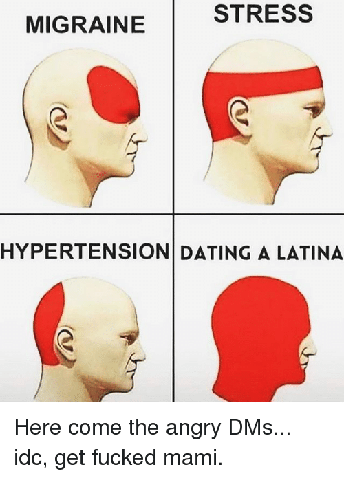 Dating, Memes, and Migraine: STRESS  MIGRAINE  HYPERTENSION DATING A LATINA Here come the angry DMs... idc, get fucked mami.