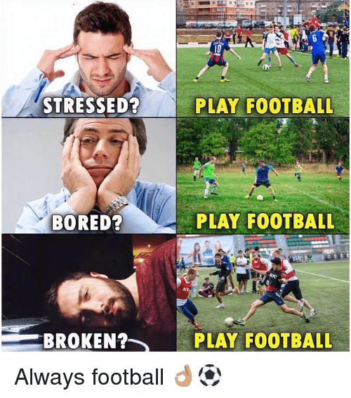 Bored, Football, and Memes: STRESSED?  PLAY FOOTBALL  BORED  PLAY FOOTBAL  BROKEN?-  PLAY FOOTBALL Always football 👌🏽⚽️