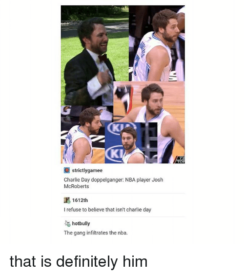 Charlie, Definitely, and Doppelganger: strictlygamee  Charlie Day doppelganger: NBA player Josh  McRoberts  1 612th  I refuse to believe that isn't charlie day  hotbully  The gang infiltrates the nba. that is definitely him