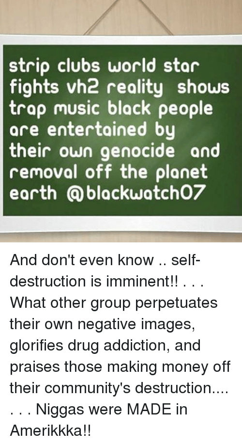 Memes, Money, and Music: strip clubs world star  fights vh2 reality shows  trap music black people  are entertained by  their own genocide and  removal off the planet  earth Qblackwatcho7 And don't even know .. self-destruction is imminent!! . . . What other group perpetuates their own negative images, glorifies drug addiction, and praises those making money off their community's destruction.... . . . Niggas were MADE in Amerikkka!!