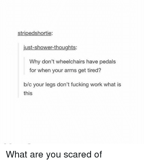 Shower thoughts: striped shortie:  just-shower-thoughts:  Why don't wheelchairs have pedals  for when your arms get tired?  b/c your legs don't fucking work what is  this What are you scared of