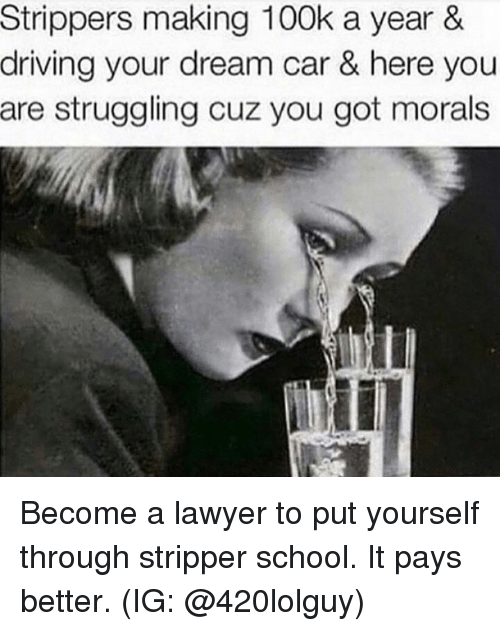 Driving, Lawyer, and Memes: Strippers making 100k a year &  driving your dream car & here you  are struggling cuz you got morals Become a lawyer to put yourself through stripper school.  It pays better.  (IG: @420lolguy)