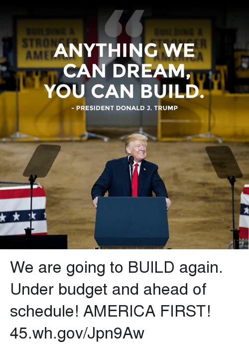 America, Budget, and Schedule: STRON  AME  ANYTHING WE  CAN DREAM,  YOU CAN BUILD  PRESIDENT DONALD J. TRUMP We are going to BUILD again. Under budget and ahead of schedule! AMERICA FIRST! 45.wh.gov/Jpn9Aw