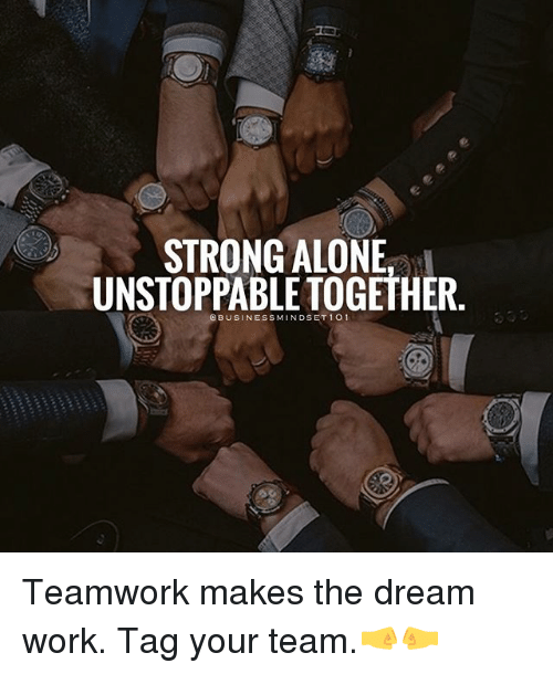 Dream Work: STRONG ALONE  UNSTOPPABLE TOGETHER  @BUSINESSMINDSET101 Teamwork makes the dream work. Tag your team.🤜🤛
