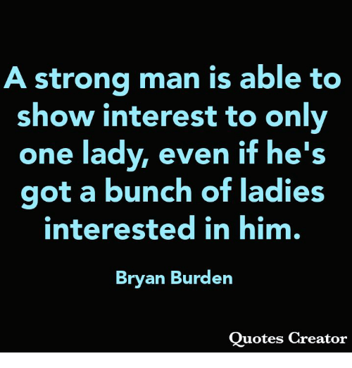 Memes, Quotes, and Strong: strong man is able to  show interest to only  one lady, even if he's  got a bunch of ladies  interested in him,  Bryan Burden  Quotes Creator