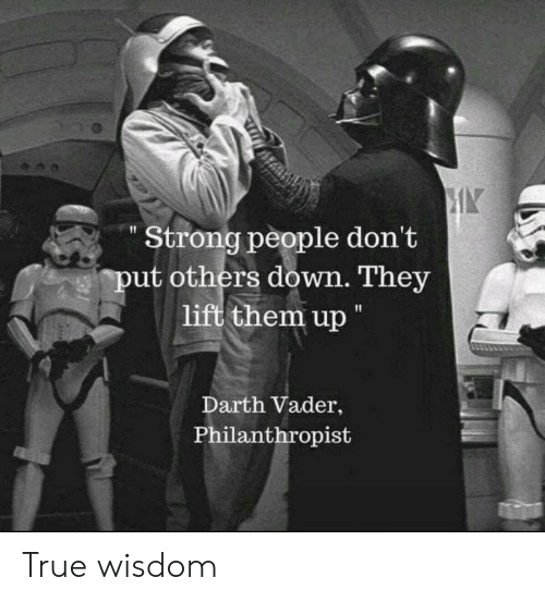 "darth: Strong people don't  put others down. They  lift them up ""  Darth Vader,  Philanthropist True wisdom"