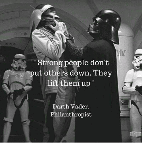 Darth Vader: Strong people don't  ut others down. They  lift them up  Darth Vader,  Philanthropist