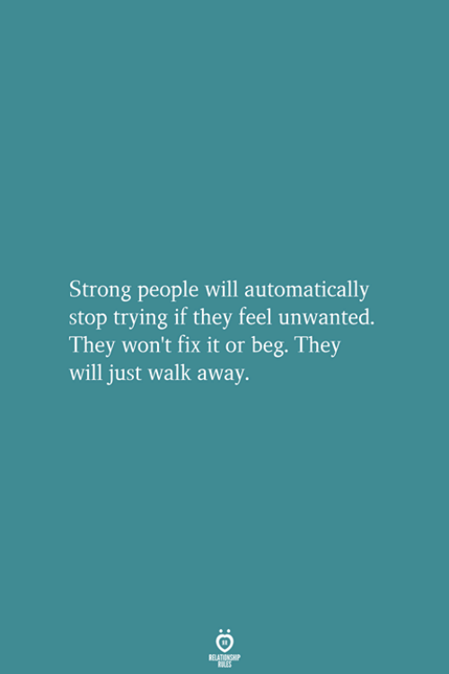 unwanted: Strong people will automatically  stop trying if they feel unwanted.  They won't fix it or beg. They  will just walk away.