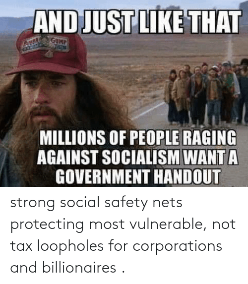 Strong, Tax, and Corporations: strong social safety nets protecting most vulnerable, not tax loopholes for corporations and billionaires .