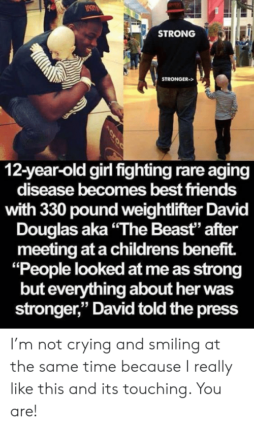 "aging: STRONG  STRONGER->  12-year-old girl fighting rare aging  disease becomes best friends  with 330 pound weightlifter David  Douglas aka""The Beast"" after  meeting at a childrens benefit.  ""People looked at me as strong  but everything about her was  stronger,"" David told the press  Acroc I'm not crying and smiling at the same time because I really like this and its touching. You are!"