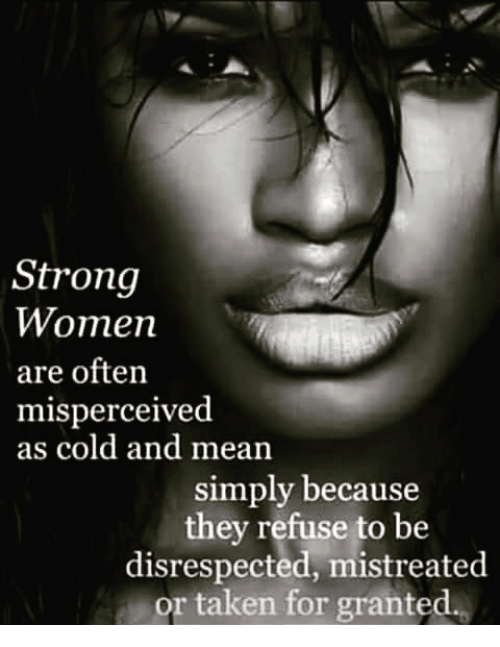 taken for granted: Strong  Women  are often  misperceived  as cold and mean  simply because  they refuse to be  disrespected, mistreated  or taken for granted.