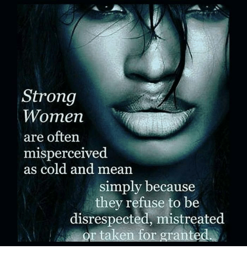 Taken, Mean, and Meaning: Strong  Women  are often  misperceived.  as cold and mean  simply because  they refuse to be  disrespected, mistreated  or taken for granted.