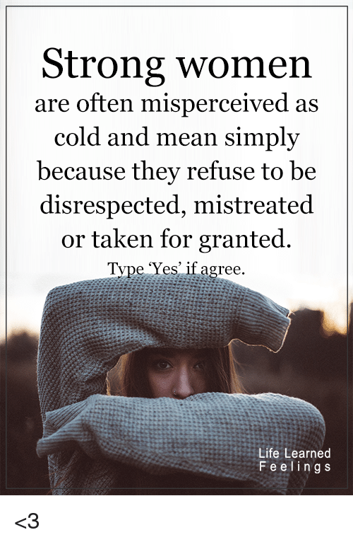 taken for granted: Strong women  are often misperceived as  cold and mean simply  because they refuse to be  disrespected, mistreated  or taken for granted.  Type 'Yes' if agree.  Life Learned  F e e l i n g s <3