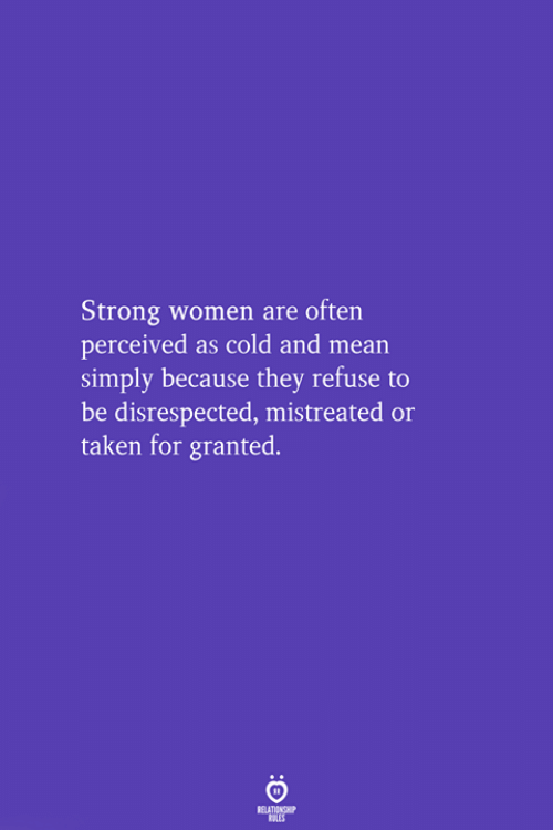 taken for granted: Strong women are often  perceived as cold and mean  simply because they refuse to  be disrespected, mistreated or  taken for granted.