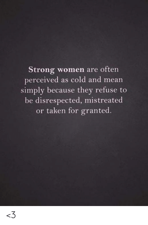 taken for granted: Strong women are often  perceived as cold and mean  simply because they refuse  be disrespected, mistreated  or taken for granted. <3
