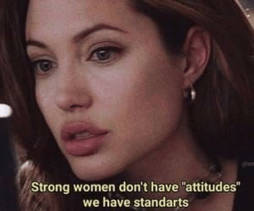 "Women, Strong, and  Dont: Strong women don't have ""attitudes""  we have standarts"