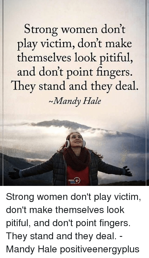 strong women: Strong women don't  play victim, don't make  themselves look pitiful  and don't point fingers  They stand and they deal  Mandy Hale Strong women don't play victim, don't make themselves look pitiful, and don't point fingers. They stand and they deal. - Mandy Hale positiveenergyplus