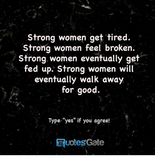 "strong women: Strong women get tired.  Strong women feel broken.  Strong women eventually get  fed up. Strong women will  eventually walk away  for good.  Type ""yes"" if you agree!  Taquotes Gate"