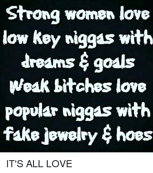 strong women: Strong women love  low Key niggas with  dreAms goals  Weak bitches love  Popular niggas with  fake jewelry hoes IT'S ALL LOVE