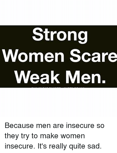 Memes, Scare, and Quite: Strong  Women Scare  Weak Men Because men are insecure so they try to make women insecure. It's really quite sad.