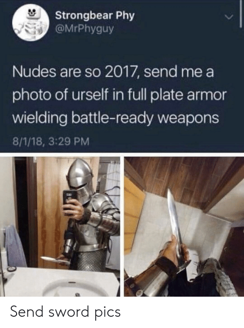 Urself: Strongbear Phy  @MrPhyguy  Nudes are so 2017, send me a  photo of urself in full plate armor  wielding battle-ready weapons  8/1/18, 3:29 PM Send sword pics