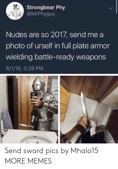 Urself: Strongbear Phy  @MrPhyguy  Nudes are so 2017, send me a  photo of urself in full plate armor  wielding battle-ready weapons  8/1/18, 3:29 PM Send sword pics by Mhalo15 MORE MEMES