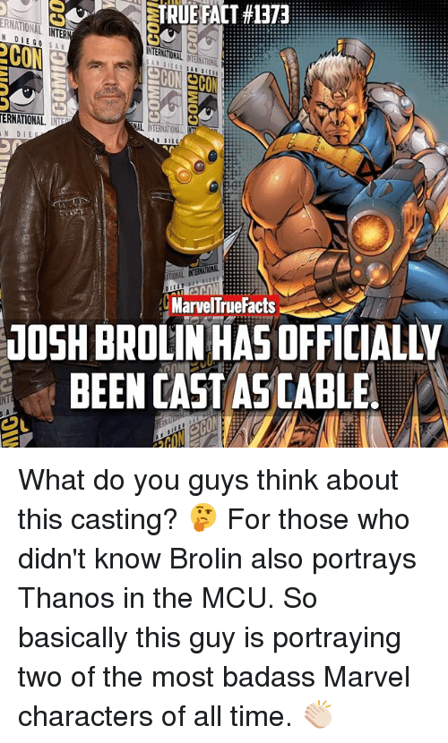 marvel characters: STRUERACT #1373  ERNATIONAL.  NTER  DIEGO SA  INTERNATIONAL  ERNATIONAL. INP  NAL  NTERNTOML  N DIE  N DIE  MarvelTrueFacts  JOSH BROLINHASOFFICIALty  BEEN CAST ASCABLE  COL What do you guys think about this casting? 🤔 For those who didn't know Brolin also portrays Thanos in the MCU. So basically this guy is portraying two of the most badass Marvel characters of all time. 👏🏻