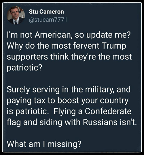 Confederate Flag, American, and Boost: Stu Cameron  @stucam7771  I'm not American, so update me?  Why do the most fervent Trump  supporters think they're the most  patriotic?  Surely serving in the military, and  paying tax to boost your country  is patriotic. Flying a Confederate  flag and siding with Russians isn't.  What am I missing?