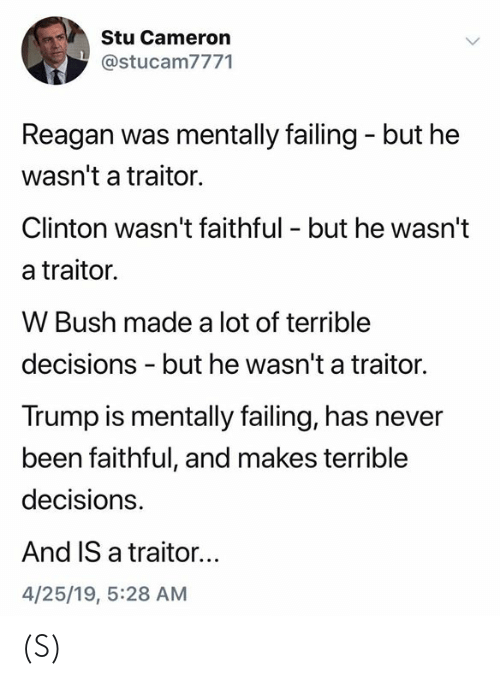 clinton: Stu Cameron  @stucam7771  Reagan was mentally failing - but he  wasn't a traitor.  Clinton wasn't faithful - but he wasn't  a traitor.  W Bush made a lot of terrible  decisions - but he wasn't a traitor.  Trump is mentally failing, has never  been faithful, and makes terrible  decisions.  And IS a traitor...  4/25/19, 5:28 AM (S)