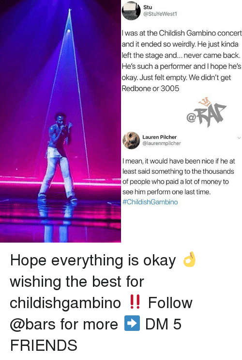 Childish Gambino, Friends, and Memes: Stu  @StuYeWest1  I was at the Childish Gambino concet  and it ended so weirdly. He just kinda  left the stage and...never came back.  He's such a performer and I hope he's  okay. Just felt empty. We didn't get  Redbone or 3005  Lauren Pilcher  @laurenmpilcher  I mean, it would have been nice if he at  least said something to the thousands  of people who paid a lot of money to  see him perform one last time  Hope everything is okay 👌 wishing the best for childishgambino ‼️ Follow @bars for more ➡️ DM 5 FRIENDS