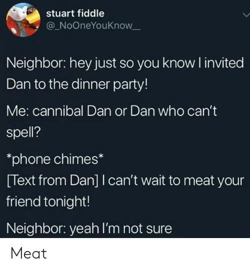 fiddle: stuart fiddle  @ NoOneYouKnow  Neighbor: hey just so you know invited  Dan to the dinner party!  Me: cannibal Dan or Dan who cant  spell?  *phone chimes*  [Text from Dan] I can't wait to meat your  friend tonight!  Neighbor: yeah I'm not sure Meat