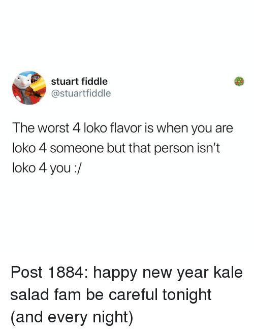 fiddle: stuart fiddle  @stuartfiddle  The worst 4 loko flavor is when you are  loko 4 someone but that person isn't  loko 4 you:/ Post 1884: happy new year kale salad fam be careful tonight (and every night)