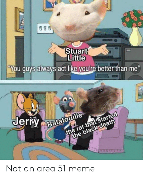 Ratatouille: Stuart  Little  You guys always act like youlre better than me  Jerry  the rat that started  the black death  Ratatouille  10 Not an area 51 meme