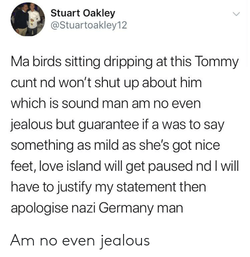 Nice Feet: Stuart Oakley  @Stuartoakley12  Ma birds sitting dripping at this Tommy  cunt nd won't shut up about him  which is sound man am no even  jealous but guarantee if a was to say  something as mild as she's got nice  feet, love island will get paused nd I will  have to justify my statement then  apologise nazi Germany man Am no even jealous