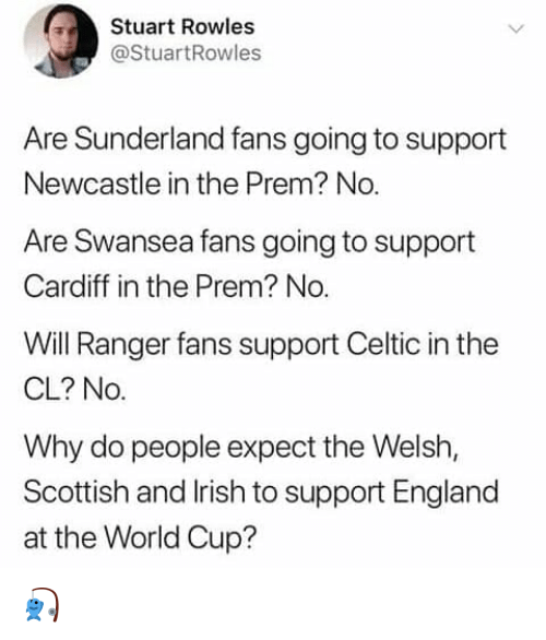 cardiff: Stuart Rowles  @StuartRowles  Are Sunderland fans going to support  Newcastle in the Prem? No  Are Swansea fans going to support  Cardiff in the Prem? No.  Will Ranger fans support Celtic in the  CL? No.  Why do people expect the Welsh,  Scottish and lrish to support England  at the World Cup? 🎣