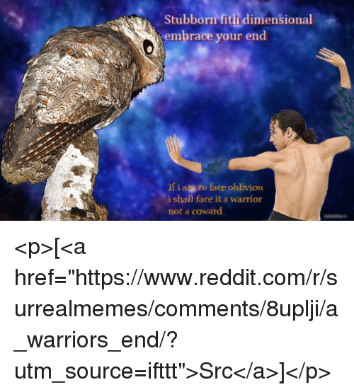 "Reddit, Warriors, and Warrior: Stubborn fith dimensional  embrace your end  f iag to face oblivion  i shall face it a warrior  not a coward <p>[<a href=""https://www.reddit.com/r/surrealmemes/comments/8uplji/a_warriors_end/?utm_source=ifttt"">Src</a>]</p>"