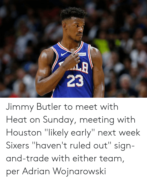 "Sixers: StubHb  LA  23 Jimmy Butler to meet with Heat on Sunday, meeting with Houston ""likely early"" next week  Sixers ""haven't ruled out"" sign-and-trade with either team, per Adrian Wojnarowski"