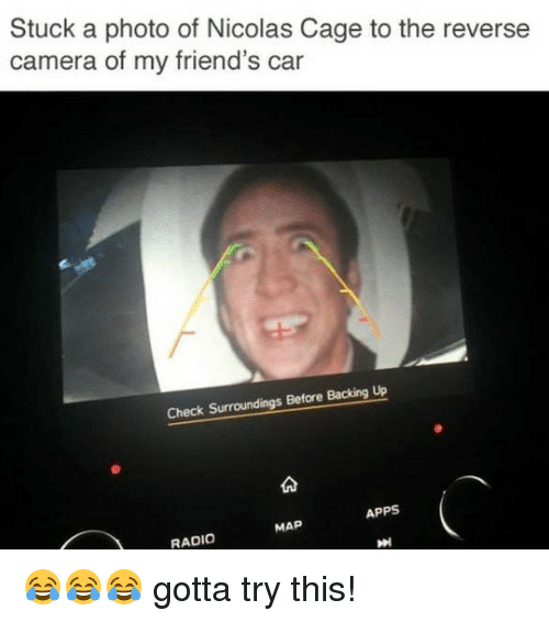 Friends, Memes, and Nicolas Cage: Stuck a photo of Nicolas Cage to the reverse  camera of my friend's car  Check Surroundings Before Backing Up  APPS  MAP  RADIO 😂😂😂 gotta try this!