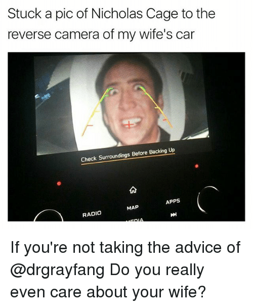 Advice, Radio, and Apps: Stuck a pic of Nicholas Cage to the  reverse camera of my wife's car  Check Surroundings Before Backing Up  APPS  MAP  RADIO If you're not taking the advice of @drgrayfang Do you really even care about your wife?