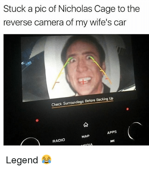 Memes, Radio, and Apps: Stuck a pic of Nicholas Cage to the  reverse camera of my wife's car  Check Surroundings Before Backing Up  APPS  MAP  RADIO Legend 😂