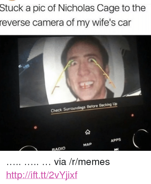 """backing up: Stuck a pic of Nicholas Cage to the  reverse camera of my wife's car  Check Surroundings Before Backing Up  APPS  MAP  RADIO <p>&hellip;.. &hellip;.. &hellip; via /r/memes <a href=""""http://ift.tt/2vYjixf"""">http://ift.tt/2vYjixf</a></p>"""