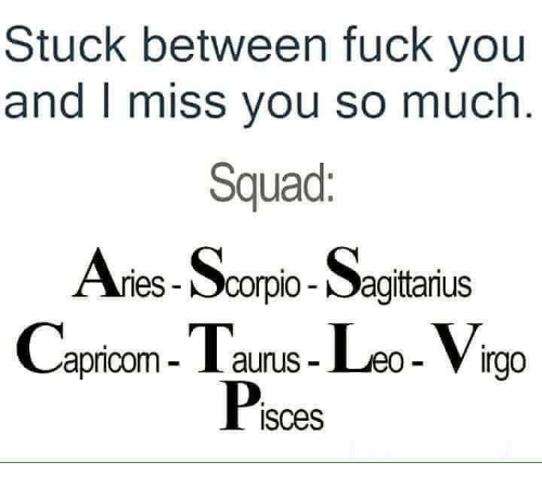 i miss you so much: Stuck between fuck you  and I miss you so much  Squad:  Ar  ries Scorpio-Sagittanus  apricom- I aurus- Leo- Virga  Pisces