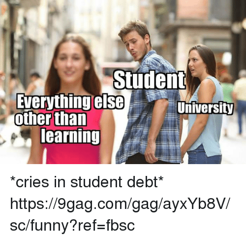 9gag, Dank, and Funny: Student  Everything else  other than  University  earning *cries in student debt* https://9gag.com/gag/ayxYb8V/sc/funny?ref=fbsc