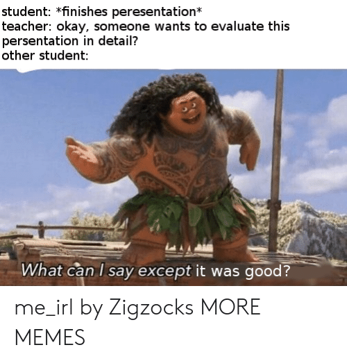 evaluate: student: *finishes peresentation  teacher: okay, someone wants to evaluate this  persentation in detail?  other student:  What can I say except it was good? me_irl by Zigzocks MORE MEMES
